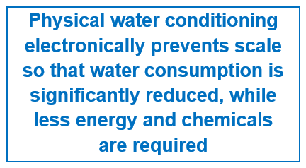 Physical water conditioning electronically prevents scale so that water consumption is significantly reduced, while less energy and chemicals are required